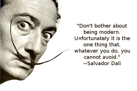 Don't bother about being modern. Unfortunately it is the one thing that, whatever you do, you cannot avoid.  --Salvador Dali
