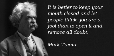 """""""It is better to keep your mouth closed and let people think you are a fool than to open it and remove all doubt."""" - Mark Twain"""