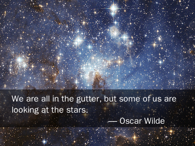 We are all in the gutter, but some of us are looking at the stars. -- Oscar Wilde