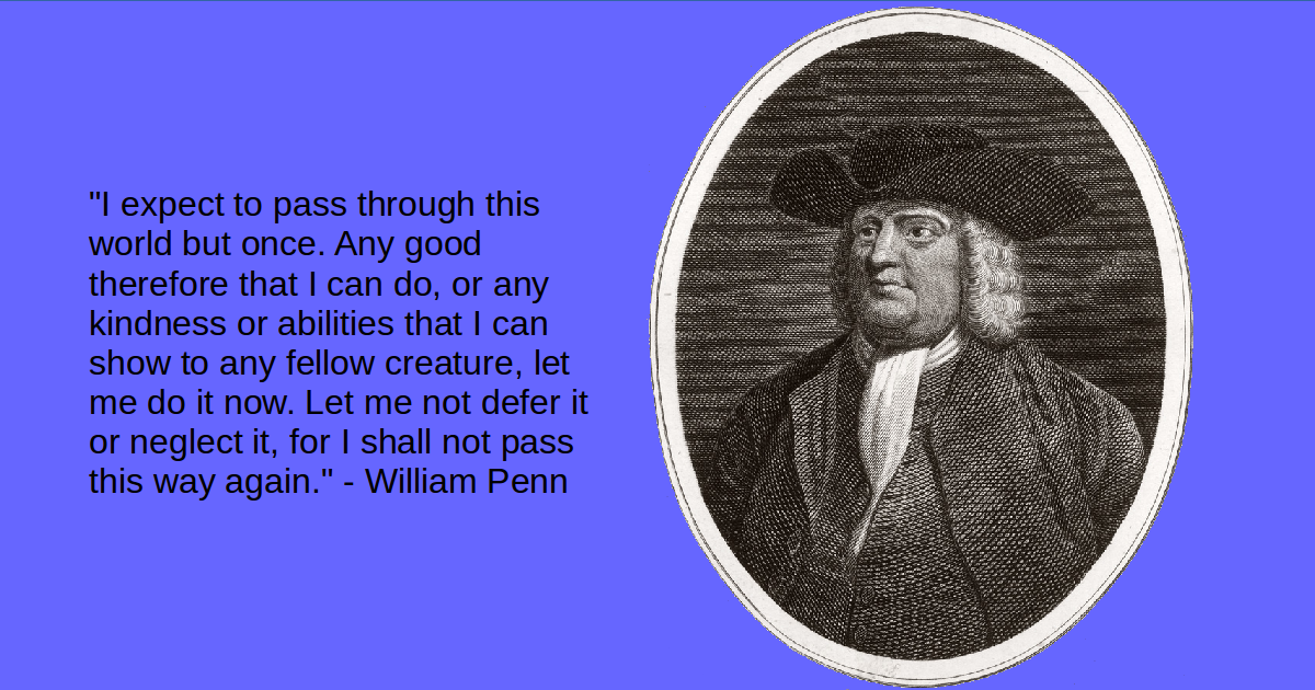 """""""I expect to pass through this world but once. Any good therefore that I can do, or any kindness or abilities that I can show to any fellow creature, let me do it now. Let me not defer it or neglect it, for I shall not pass this way again."""" - William Penn"""