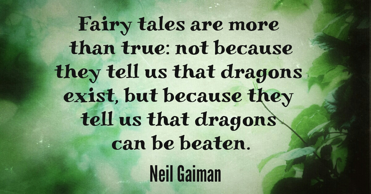 Fairy tales are more than true: not because they tell us that dragons exist, but because they tell us that dragons can be beaten. -- Neil Gaiman