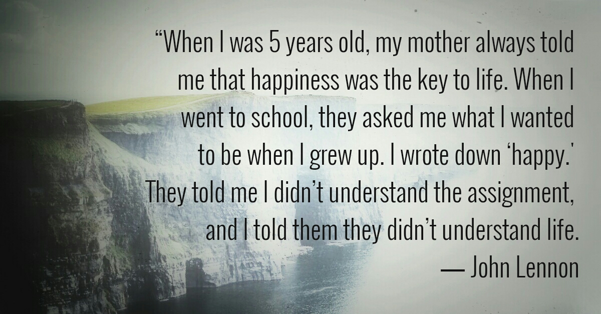 When I was 5 years old, my mother always told me that happiness was the key to life. When I went to school, they asked me what I wanted to be when I grew up. I wrote down 'happy'. They told me I didn't understand the assignment, and I told them they didn't understand life.