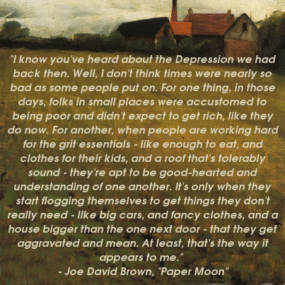 """I know you've heard about the Depression we had back then. Well, I don't think times were nearly so bad as some people put on. For one thing, in those days, folks in small places were accustomed to being poor and didn't expect to get rich, like they do now. For another, when people are working hard for the grit essentials - like enough to eat, and clothes for their kids, and a roof that's tolerably sound - they're apt to be good-hearted and understanding of one another. It's only when they start flogging themselves to get things they don't really need - like big cars, and fancy clothes, and a house bigger than the one next door - that they get aggravated and mean. At least, that's the way it appears to me."" - Joe David Brown, ""Paper Moon"""