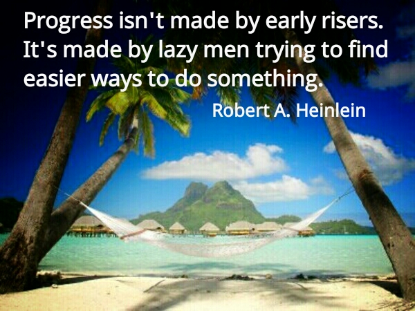 Progress isn't made by early risers. Its made by lazy men trying to find easier ways to do something.