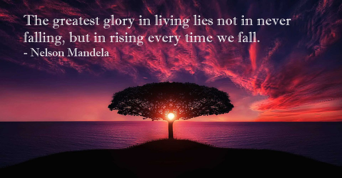 The greatest glory in living lies not in never falling, but in rising every time we fall.